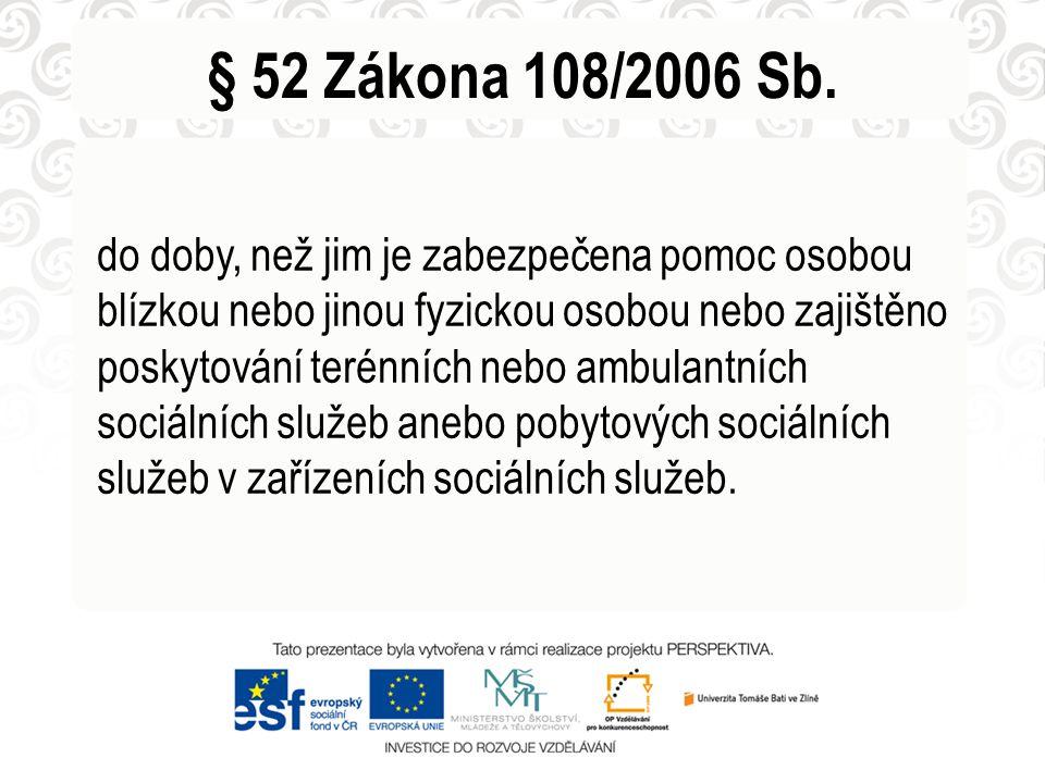 § 52 Zákona 108/2006 Sb. do doby, než jim je zabezpečena pomoc osobou blízkou nebo jinou fyzickou osobou nebo zajištěno poskytování terénních nebo amb