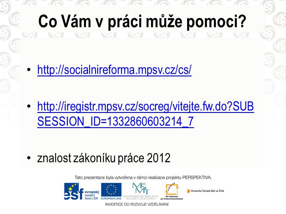Co Vám v práci může pomoci? • http://socialnireforma.mpsv.cz/cs/ http://socialnireforma.mpsv.cz/cs/ • http://iregistr.mpsv.cz/socreg/vitejte.fw.do?SUB