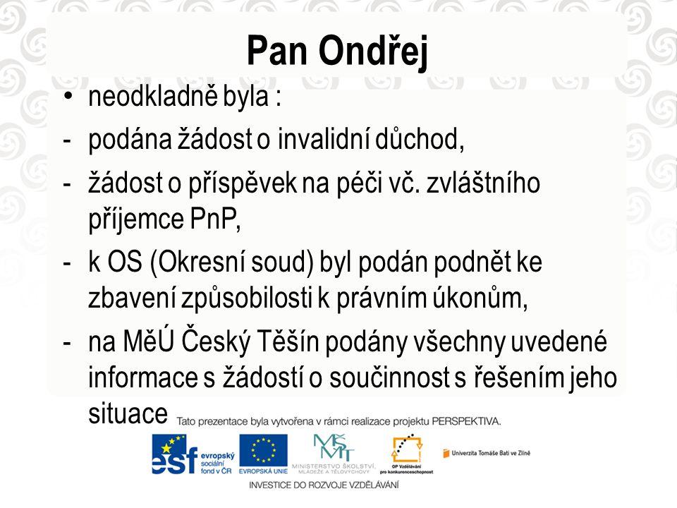 Pan Ondřej • neodkladně byla : -podána žádost o invalidní důchod, -žádost o příspěvek na péči vč. zvláštního příjemce PnP, -k OS (Okresní soud) byl po
