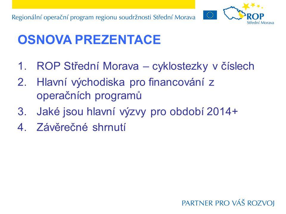 OSNOVA PREZENTACE 1.ROP Střední Morava – cyklostezky v číslech 2.Hlavní východiska pro financování z operačních programů 3.Jaké jsou hlavní výzvy pro období 2014+ 4.Závěrečné shrnutí