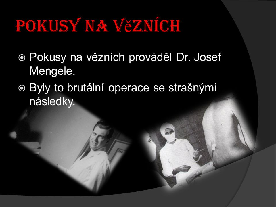 Pokusy na v ě zních  Pokusy na vězních prováděl Dr. Josef Mengele.  Byly to brutální operace se strašnými následky.