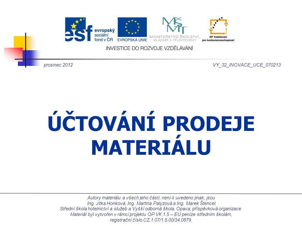 ÚČTOVÁNÍ PRODEJE MATERIÁLU prosinec 2012VY_32_INOVACE_UCE_070213 Autory materiálu a všech jeho částí, není-li uvedeno jinak, jsou Ing.