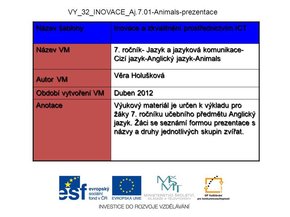 VY_32_INOVACE_Aj.7.01-Animals-prezentace Název šablony Inovace a zkvalitnění prostřednictvím ICT Název VM 7. ročník- Jazyk a jazyková komunikace- Cizí