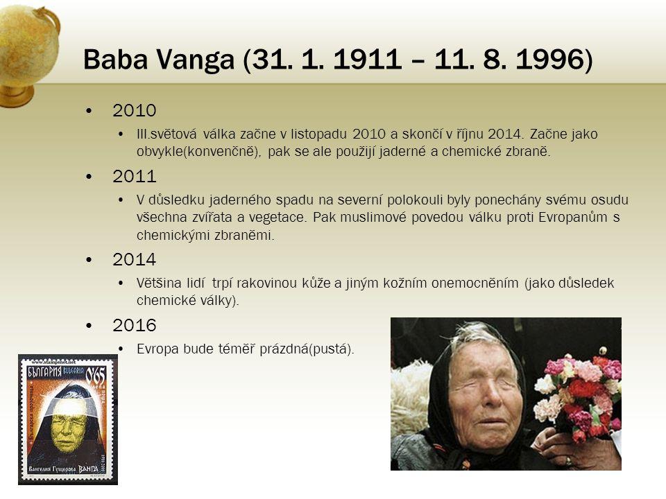 Baba Vanga (31. 1. 1911 – 11. 8. 1996) • 2010 •III.světová válka začne v listopadu 2010 a skončí v říjnu 2014. Začne jako obvykle(konvenčně), pak se a