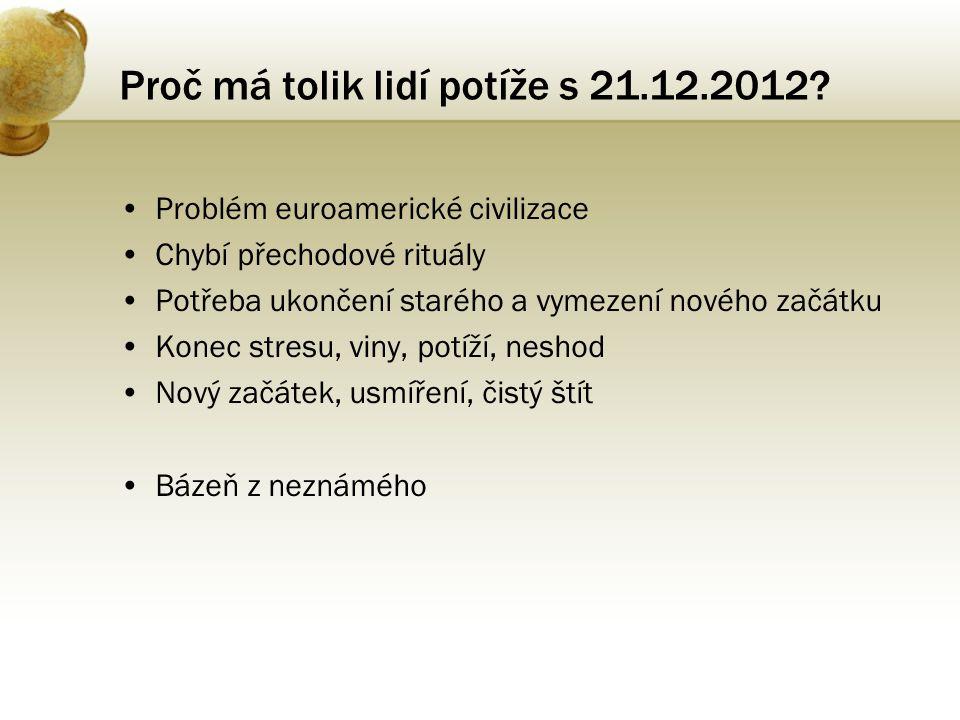 Proč má tolik lidí potíže s 21.12.2012? •Problém euroamerické civilizace •Chybí přechodové rituály •Potřeba ukončení starého a vymezení nového začátku