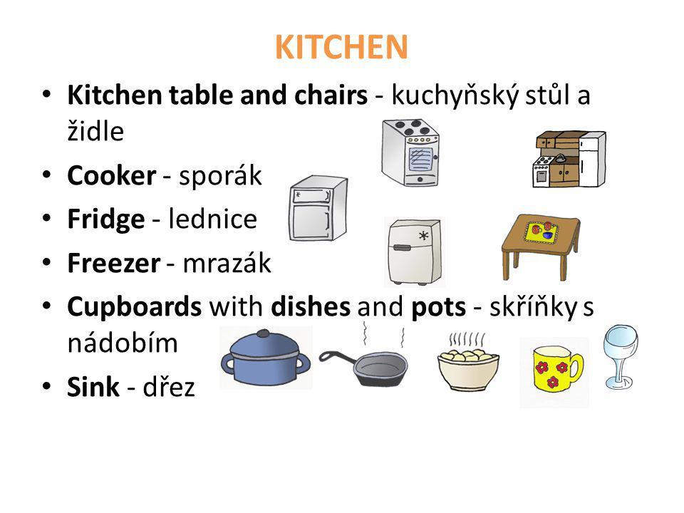 KITCHEN • Kitchen table and chairs - kuchyňský stůl a židle • Cooker - sporák • Fridge - lednice • Freezer - mrazák • Cupboards with dishes and pots -