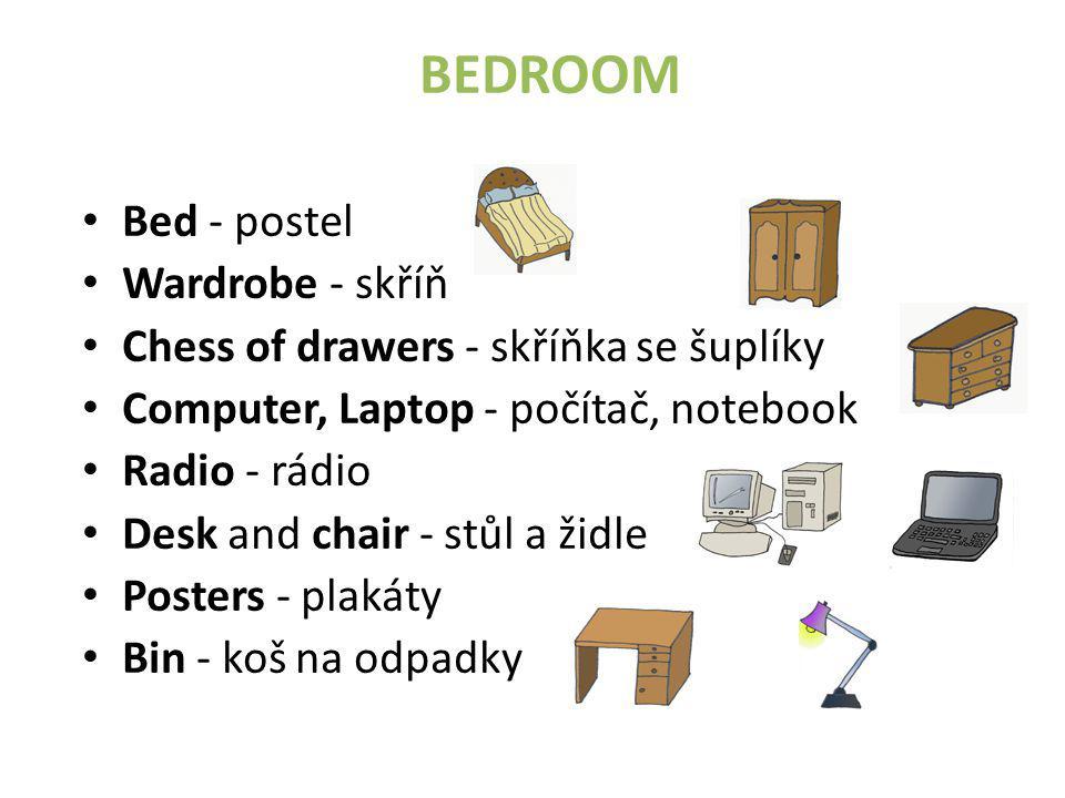 BEDROOM • Bed - postel • Wardrobe - skříň • Chess of drawers - skříňka se šuplíky • Computer, Laptop - počítač, notebook • Radio - rádio • Desk and chair - stůl a židle • Posters - plakáty • Bin - koš na odpadky