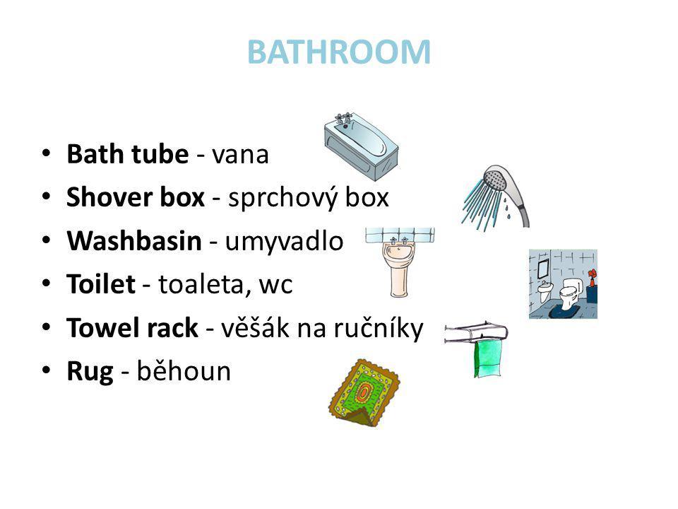 BATHROOM • Bath tube - vana • Shover box - sprchový box • Washbasin - umyvadlo • Toilet - toaleta, wc • Towel rack - věšák na ručníky • Rug - běhoun