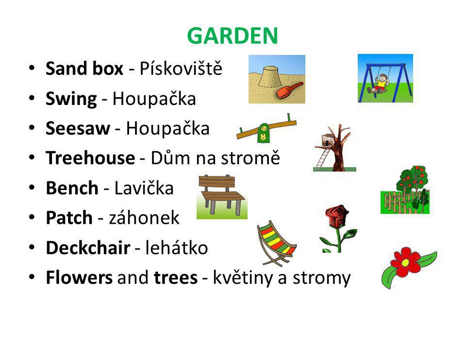 GARDEN • Sand box - Pískoviště • Swing - Houpačka • Seesaw - Houpačka • Treehouse - Dům na stromě • Bench - Lavička • Patch - záhonek • Deckchair - lehátko • Flowers and trees - květiny a stromy