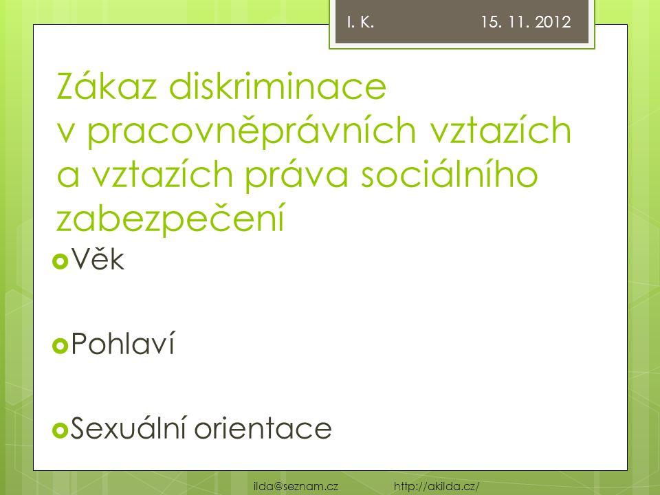Zákaz diskriminace v pracovněprávních vztazích a vztazích práva sociálního zabezpečení  Věk  Pohlaví  Sexuální orientace I. K. 15. 11. 2012 ilda@se