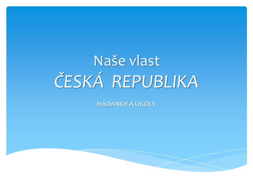 Naše vlast ČESKÁ REPUBLIKA HÁDANKY A ÚKOLY