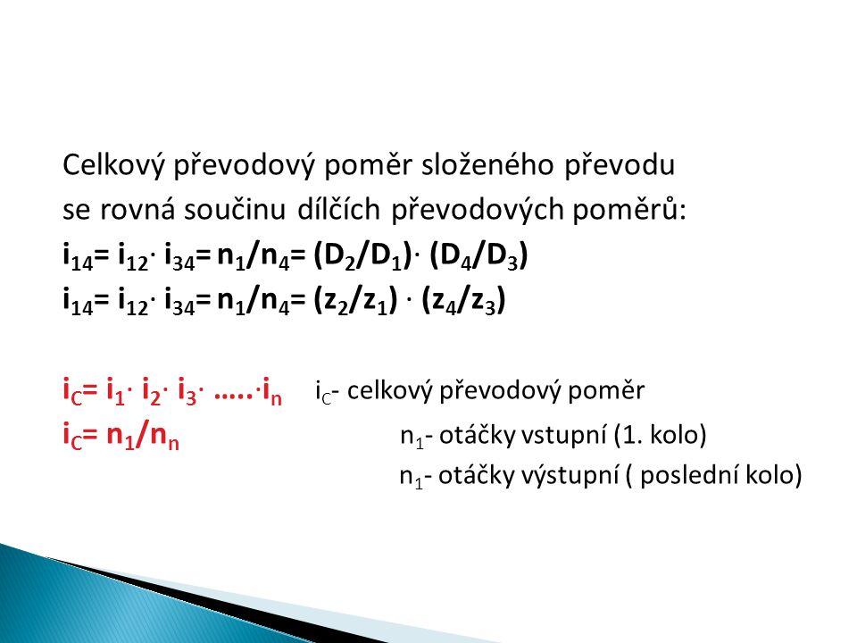 Celkový převodový poměr složeného převodu se rovná součinu dílčích převodových poměrů: i 14 = i 12 ∙ i 34 = n 1 /n 4 = (D 2 /D 1 )∙ (D 4 /D 3 ) i 14 =