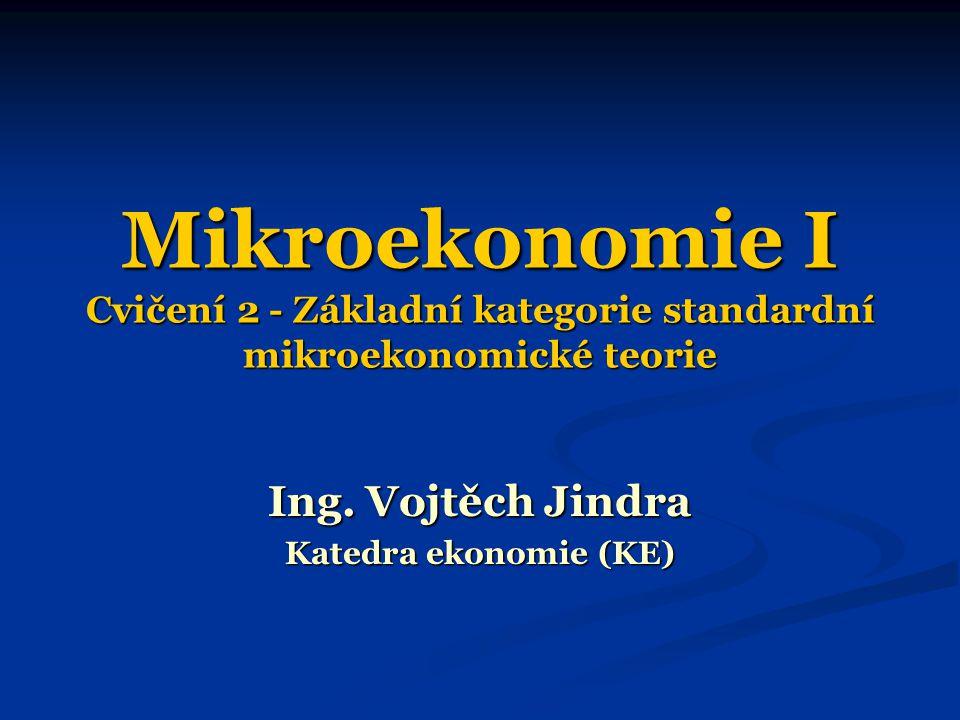 Mikroekonomie I Cvičení 2 - Základní kategorie standardní mikroekonomické teorie Ing. Vojtěch Jindra Katedra ekonomie (KE)