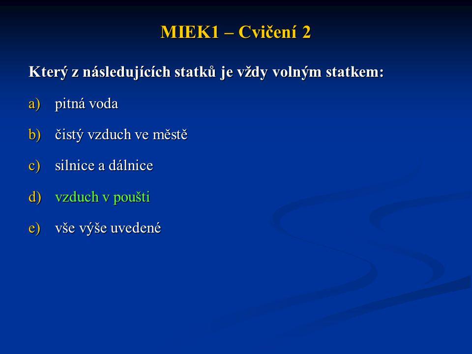 MIEK1 – Cvičení 2 Který z následujících statků je vždy volným statkem: a)pitná voda b)čistý vzduch ve městě c)silnice a dálnice d)vzduch v poušti e)vše výše uvedené