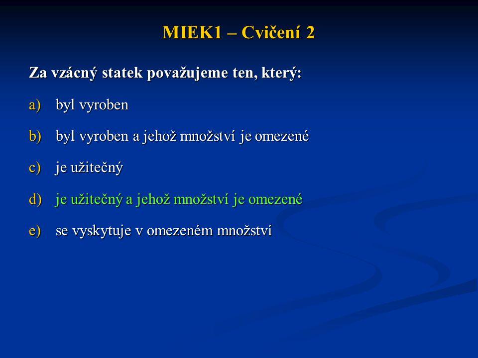 MIEK1 – Cvičení 2 Za vzácný statek považujeme ten, který: a)byl vyroben b)byl vyroben a jehož množství je omezené c)je užitečný d)je užitečný a jehož