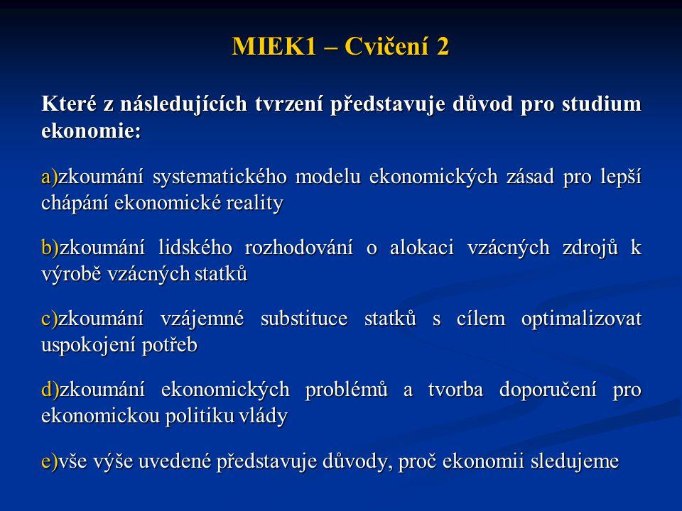 MIEK1 – Cvičení 2 Které z následujících tvrzení představuje důvod pro studium ekonomie: a)zkoumání systematického modelu ekonomických zásad pro lepší chápání ekonomické reality b)zkoumání lidského rozhodování o alokaci vzácných zdrojů k výrobě vzácných statků c)zkoumání vzájemné substituce statků s cílem optimalizovat uspokojení potřeb d)zkoumání ekonomických problémů a tvorba doporučení pro ekonomickou politiku vlády e)vše výše uvedené představuje důvody, proč ekonomii sledujeme