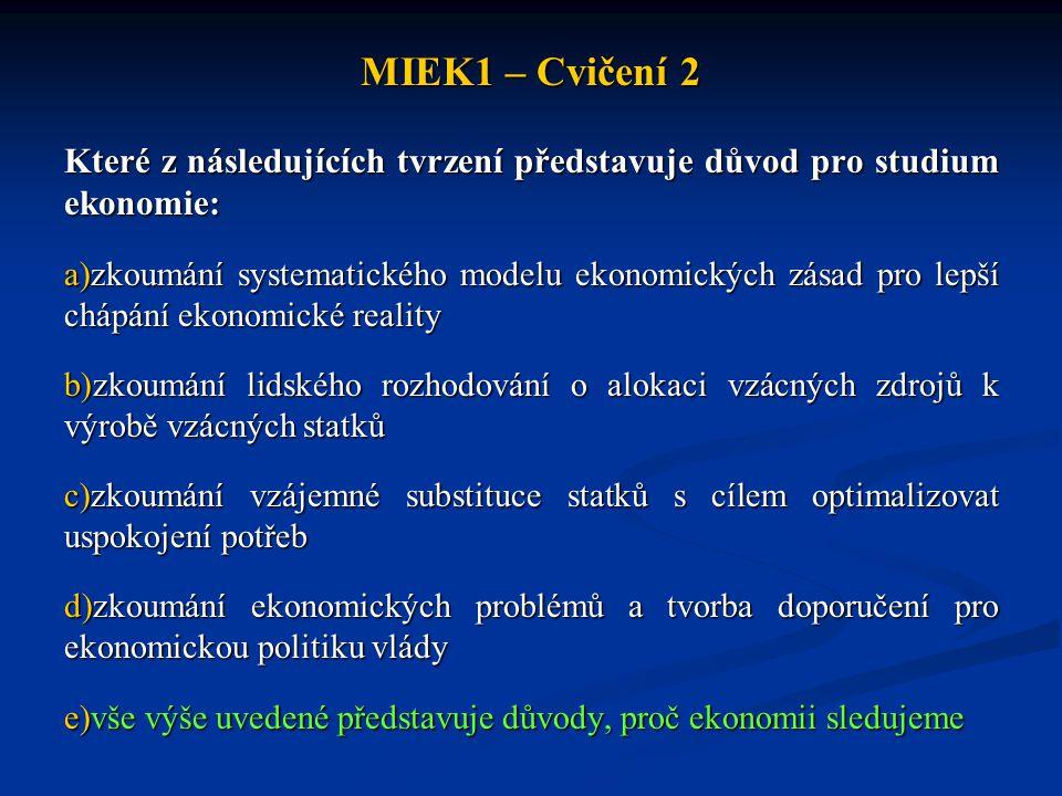 MIEK1 – Cvičení 2 Které z následujících tvrzení představuje důvod pro studium ekonomie: a)zkoumání systematického modelu ekonomických zásad pro lepší