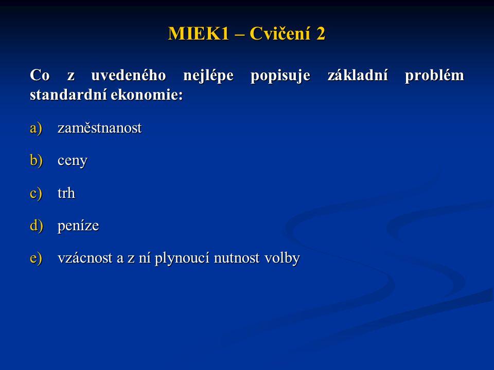 MIEK1 – Cvičení 2 Co z uvedeného nejlépe popisuje základní problém standardní ekonomie: a)zaměstnanost b)ceny c)trh d)peníze e)vzácnost a z ní plynouc