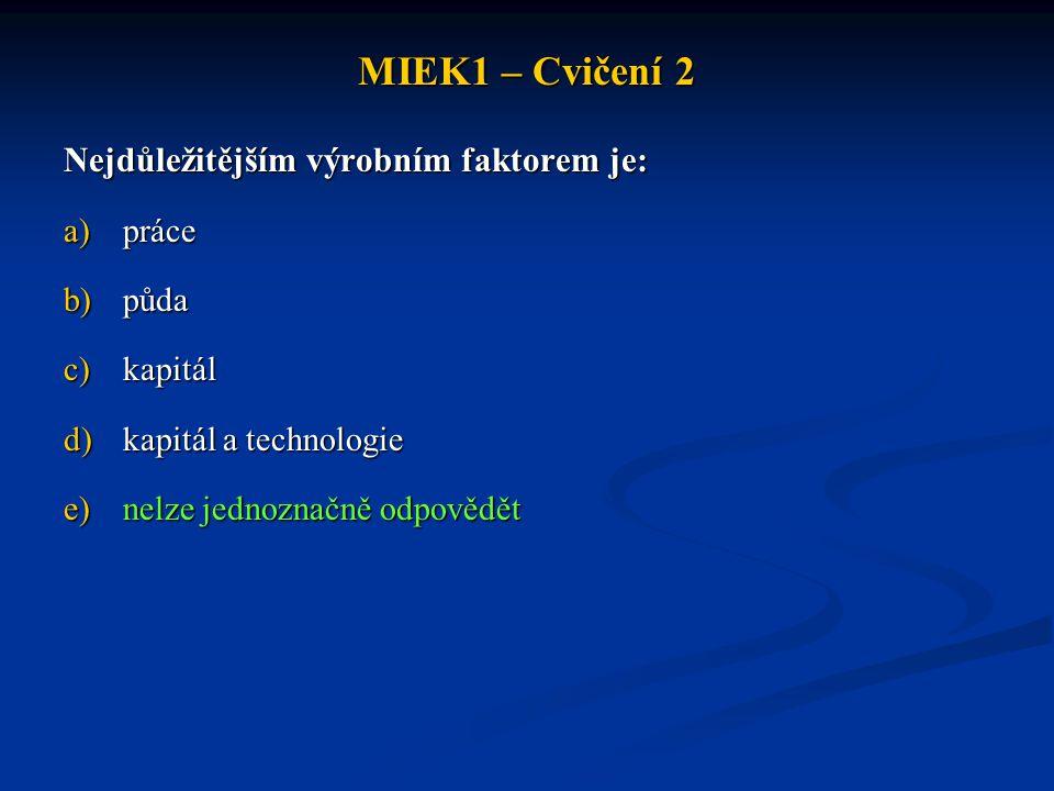 MIEK1 – Cvičení 2 Nejdůležitějším výrobním faktorem je: a)práce b)půda c)kapitál d)kapitál a technologie e)nelze jednoznačně odpovědět