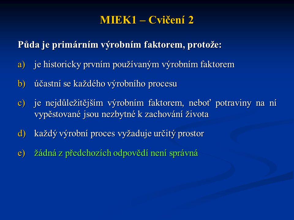 MIEK1 – Cvičení 2 Půda je primárním výrobním faktorem, protože: a)je historicky prvním používaným výrobním faktorem b)účastní se každého výrobního procesu c)je nejdůležitějším výrobním faktorem, neboť potraviny na ní vypěstované jsou nezbytné k zachování života d)každý výrobní proces vyžaduje určitý prostor e)žádná z předchozích odpovědí není správná