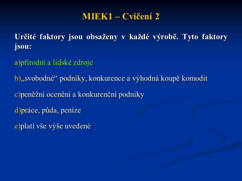 """MIEK1 – Cvičení 2 Určité faktory jsou obsaženy v každé výrobě. Tyto faktory jsou: a)přírodní a lidské zdroje b)""""svobodné"""" podniky, konkurence a výhodn"""