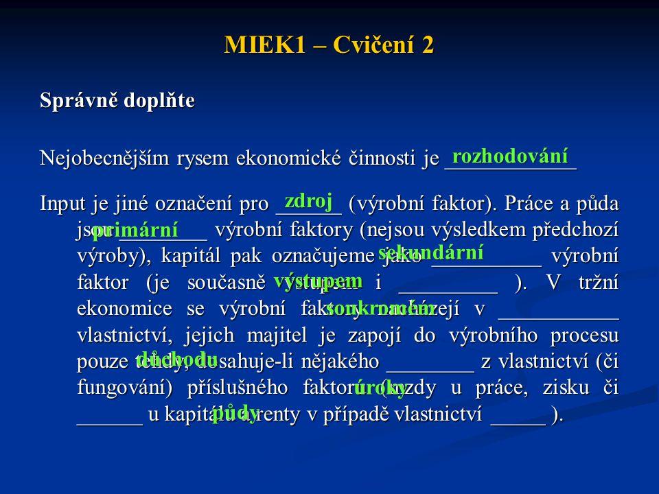 MIEK1 – Cvičení 2 Správně doplňte Nejobecnějším rysem ekonomické činnosti je ____________ Input je jiné označení pro ______ (výrobní faktor). Práce a
