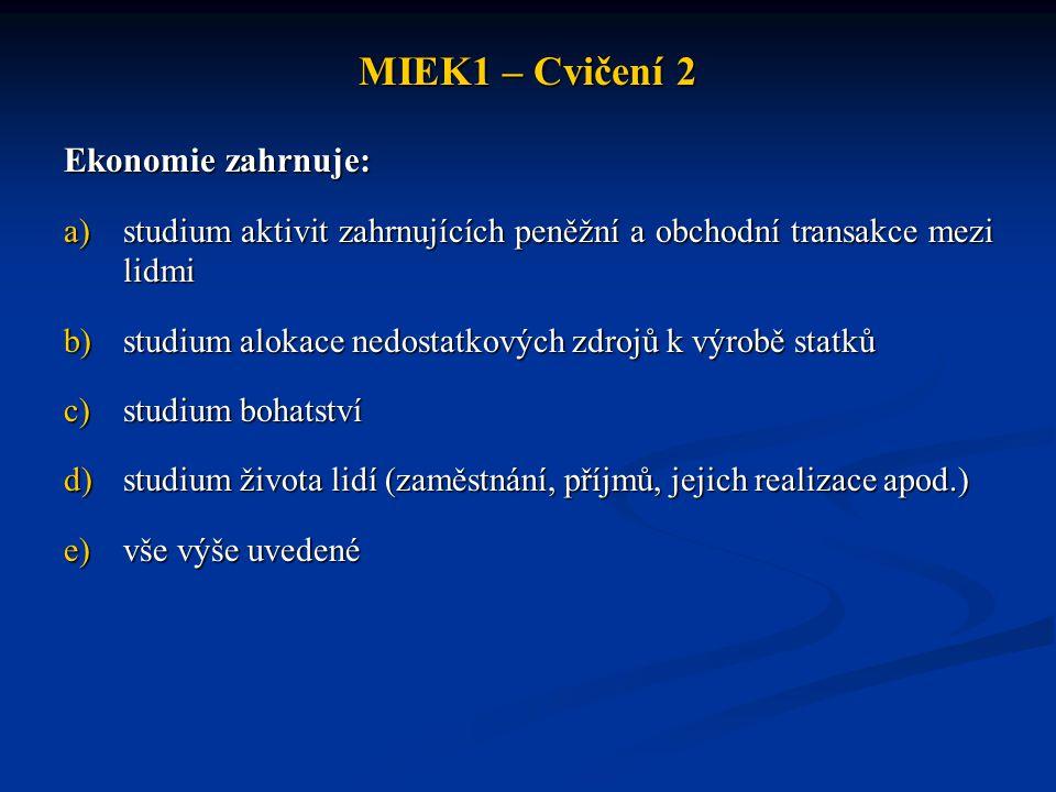 MIEK1 – Cvičení 2 Ekonomie zahrnuje: a)studium aktivit zahrnujících peněžní a obchodní transakce mezi lidmi b)studium alokace nedostatkových zdrojů k výrobě statků c)studium bohatství d)studium života lidí (zaměstnání, příjmů, jejich realizace apod.) e)vše výše uvedené
