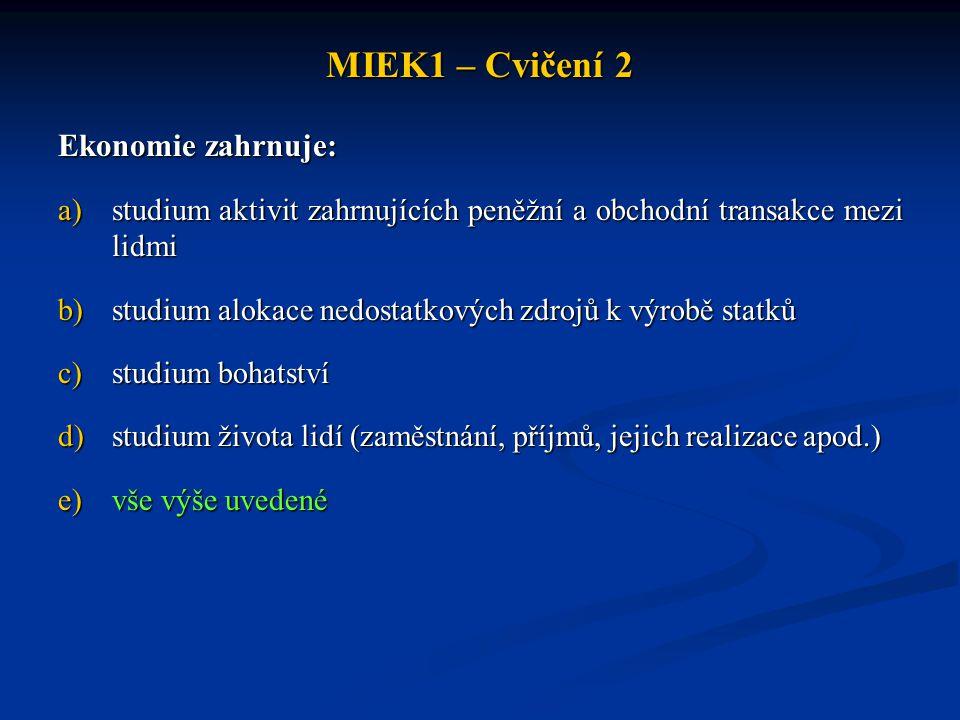 MIEK1 – Cvičení 2 Ekonomie zahrnuje: a)studium aktivit zahrnujících peněžní a obchodní transakce mezi lidmi b)studium alokace nedostatkových zdrojů k