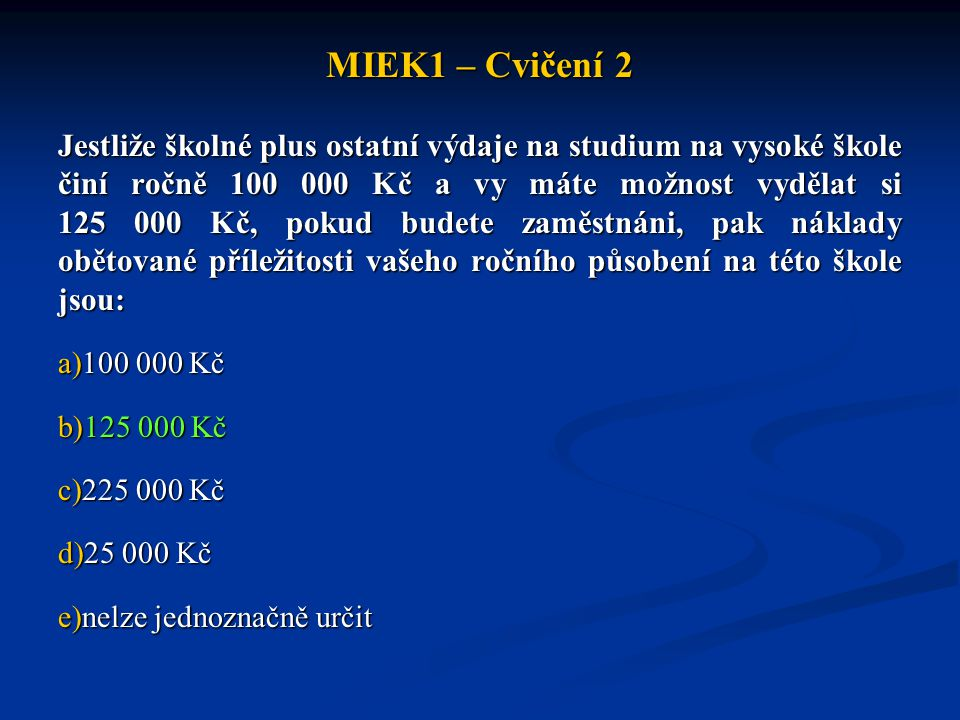 MIEK1 – Cvičení 2 Jestliže školné plus ostatní výdaje na studium na vysoké škole činí ročně 100 000 Kč a vy máte možnost vydělat si 125 000 Kč, pokud
