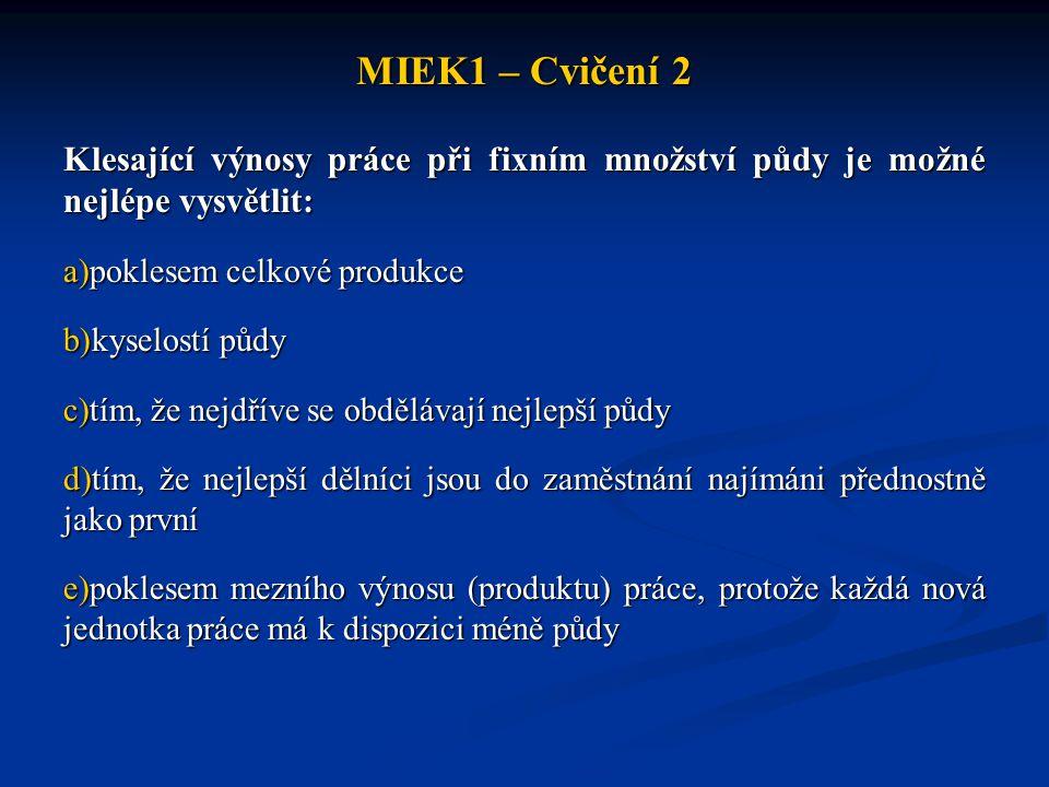 MIEK1 – Cvičení 2 Klesající výnosy práce při fixním množství půdy je možné nejlépe vysvětlit: a)poklesem celkové produkce b)kyselostí půdy c)tím, že n