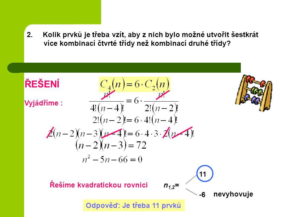 2. Kolik prvků je třeba vzít, aby z nich bylo možné utvořit šestkrát více kombinací čtvrté třídy než kombinací druhé třídy? ŘEŠENÍ Vyjádříme : Řešíme