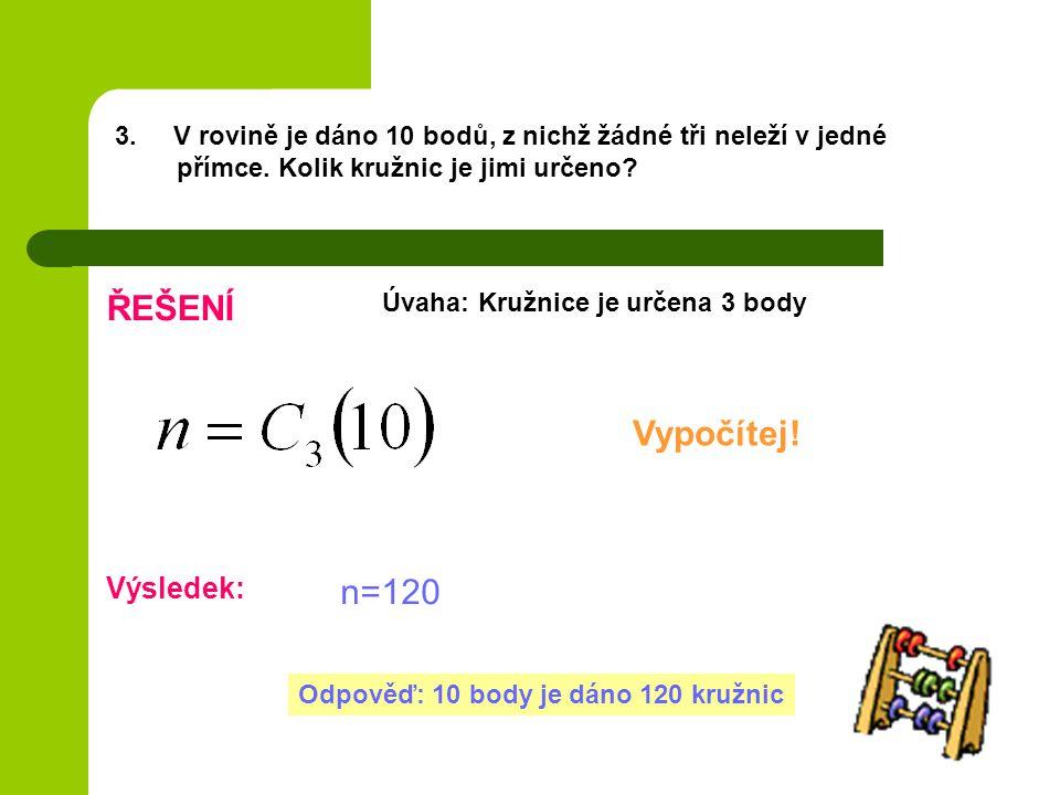 3. V rovině je dáno 10 bodů, z nichž žádné tři neleží v jedné přímce. Kolik kružnic je jimi určeno? ŘEŠENÍ Úvaha: Kružnice je určena 3 body Vypočítej!
