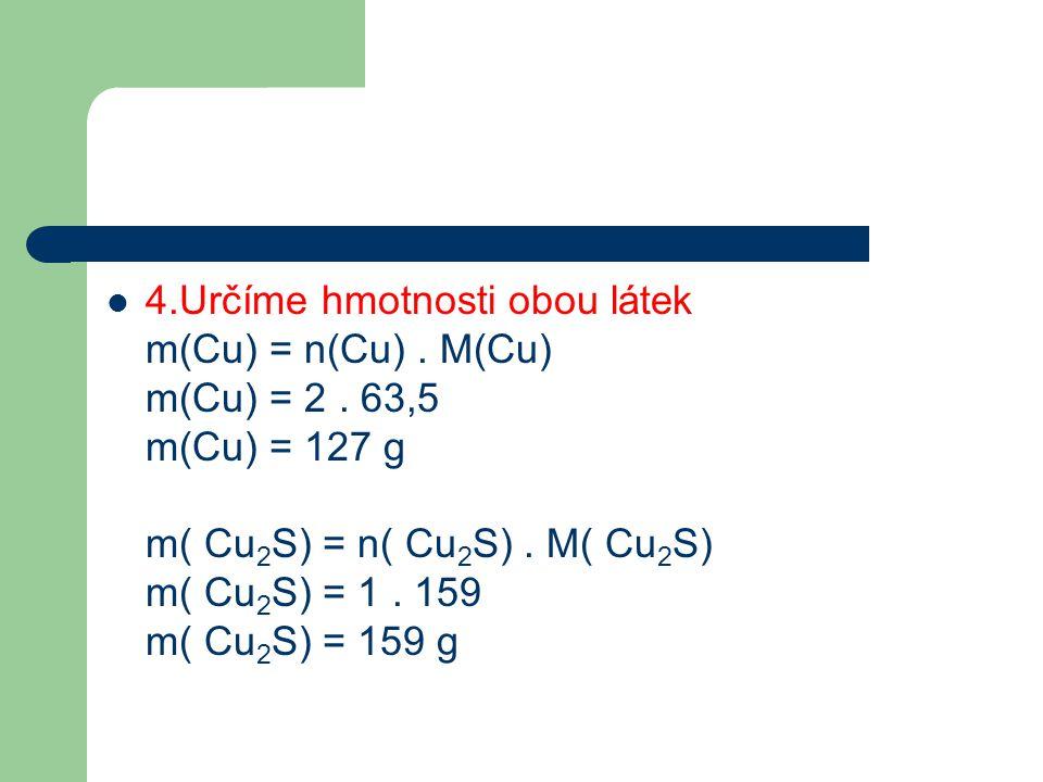  4.Určíme hmotnosti obou látek m(Cu) = n(Cu). M(Cu) m(Cu) = 2. 63,5 m(Cu) = 127 g m( Cu 2 S) = n( Cu 2 S). M( Cu 2 S) m( Cu 2 S) = 1. 159 m( Cu 2 S)