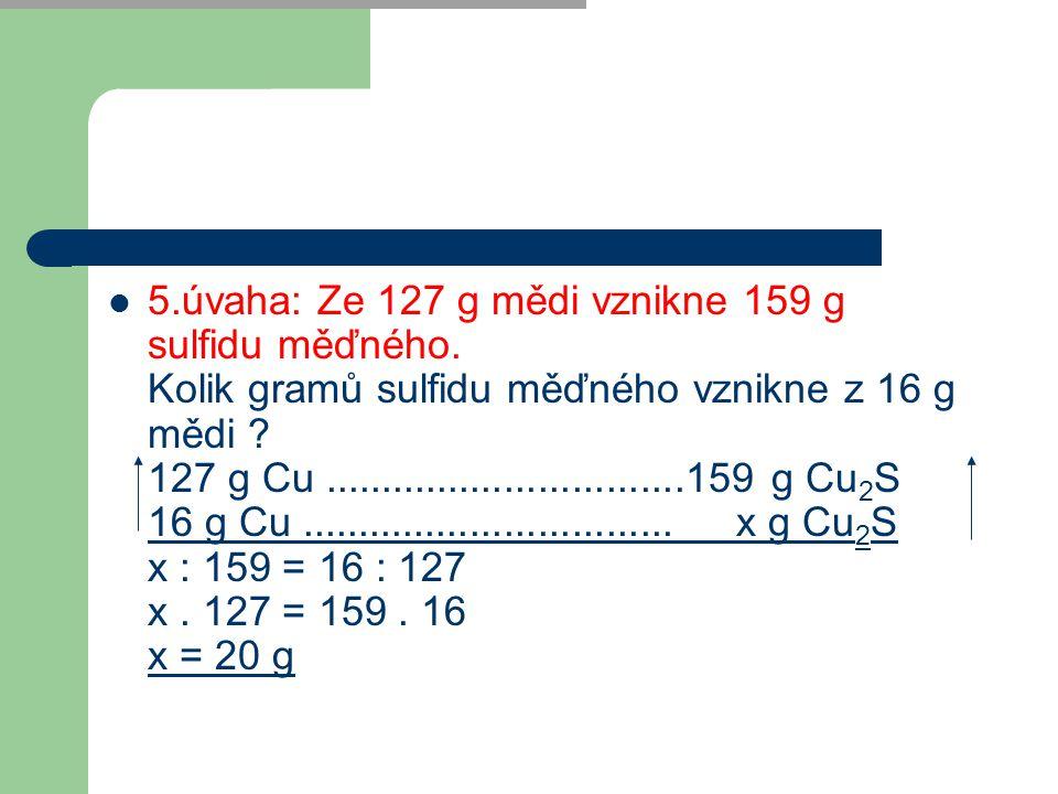  5.úvaha: Ze 127 g mědi vznikne 159 g sulfidu měďného. Kolik gramů sulfidu měďného vznikne z 16 g mědi ? 127 g Cu................................159