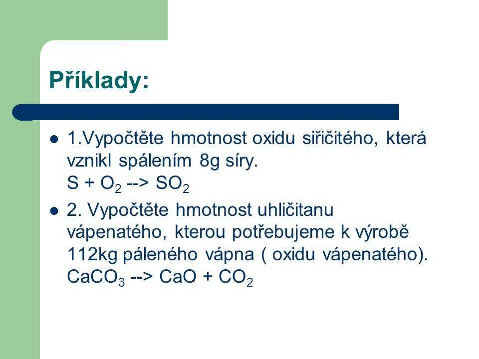 Příklady:  1.Vypočtěte hmotnost oxidu siřičitého, která vznikl spálením 8g síry. S + O 2 --> SO 2  2. Vypočtěte hmotnost uhličitanu vápenatého, kter