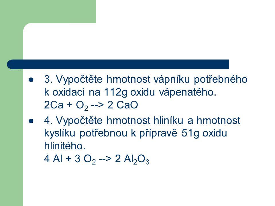  3. Vypočtěte hmotnost vápníku potřebného k oxidaci na 112g oxidu vápenatého. 2Ca + O 2 --> 2 CaO  4. Vypočtěte hmotnost hliníku a hmotnost kyslíku