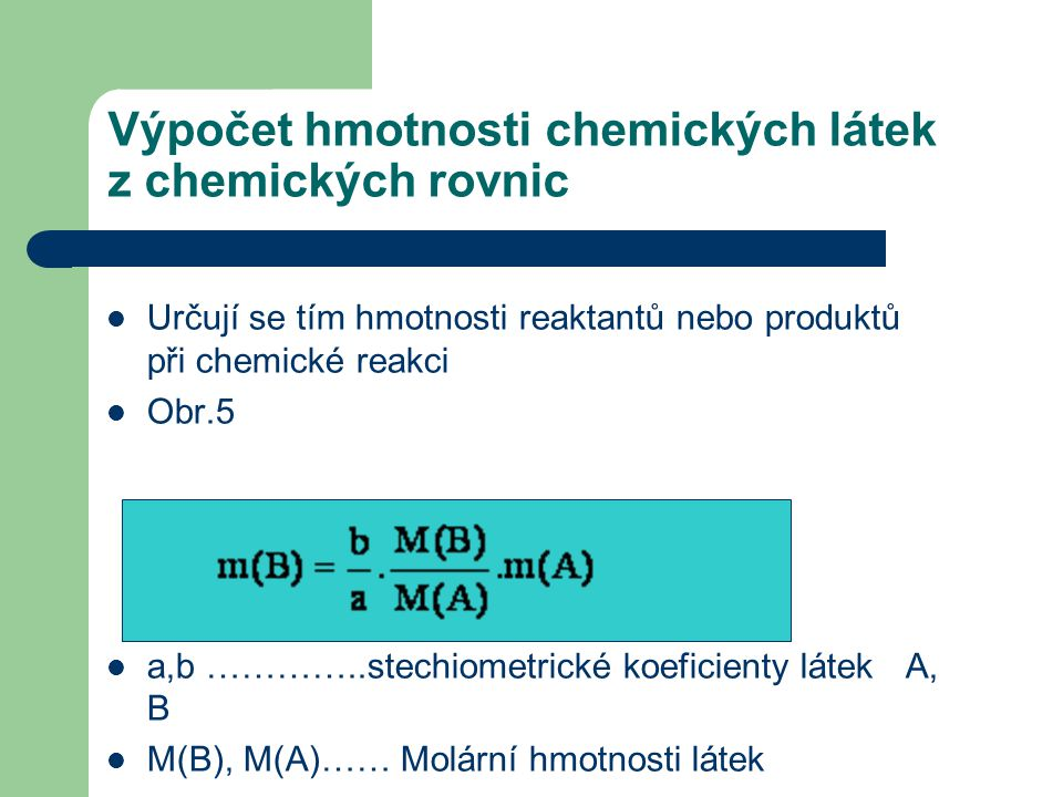 Výpočet hmotnosti chemických látek z chemických rovnic  Určují se tím hmotnosti reaktantů nebo produktů při chemické reakci  Obr.5  a,b …………..stech