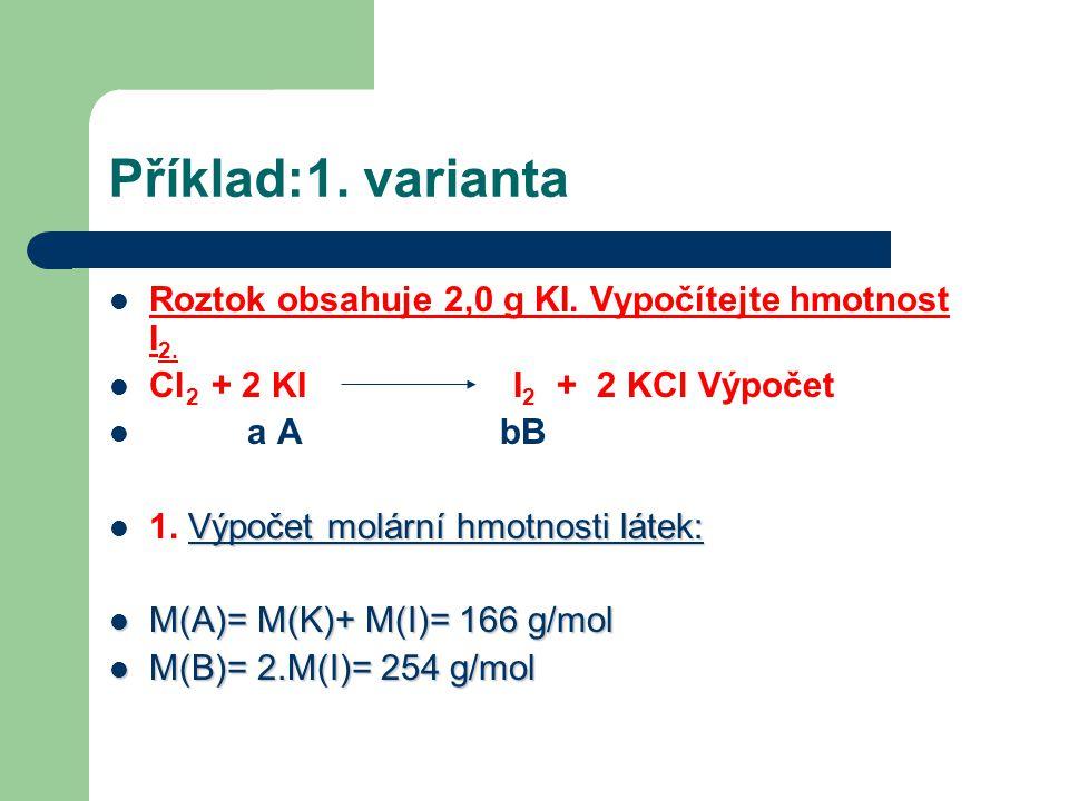 Příklad:1. varianta  Roztok obsahuje 2,0 g KI. Vypočítejte hmotnost I 2.  Cl 2 + 2 KI I 2 + 2 KCl Výpočet  a A bB Výpočet molární hmotnosti látek: