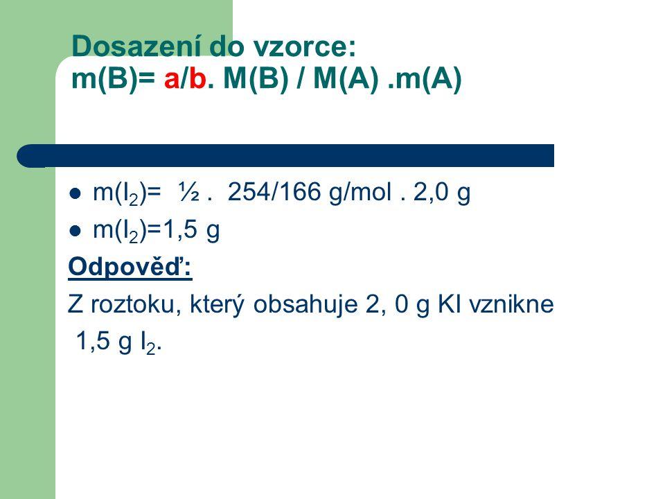 Dosazení do vzorce: m(B)= a/b. M(B) / M(A).m(A)  m(I 2 )= ½. 254/166 g/mol. 2,0 g  m(I 2 )=1,5 g Odpověď: Z roztoku, který obsahuje 2, 0 g KI vznikn