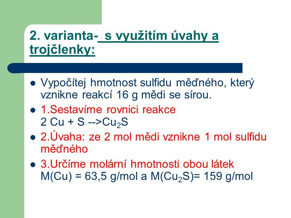 2. varianta- s využitím úvahy a trojčlenky:  Vypočítej hmotnost sulfidu měďného, který vznikne reakcí 16 g mědi se sírou.  1.Sestavíme rovnici reakc