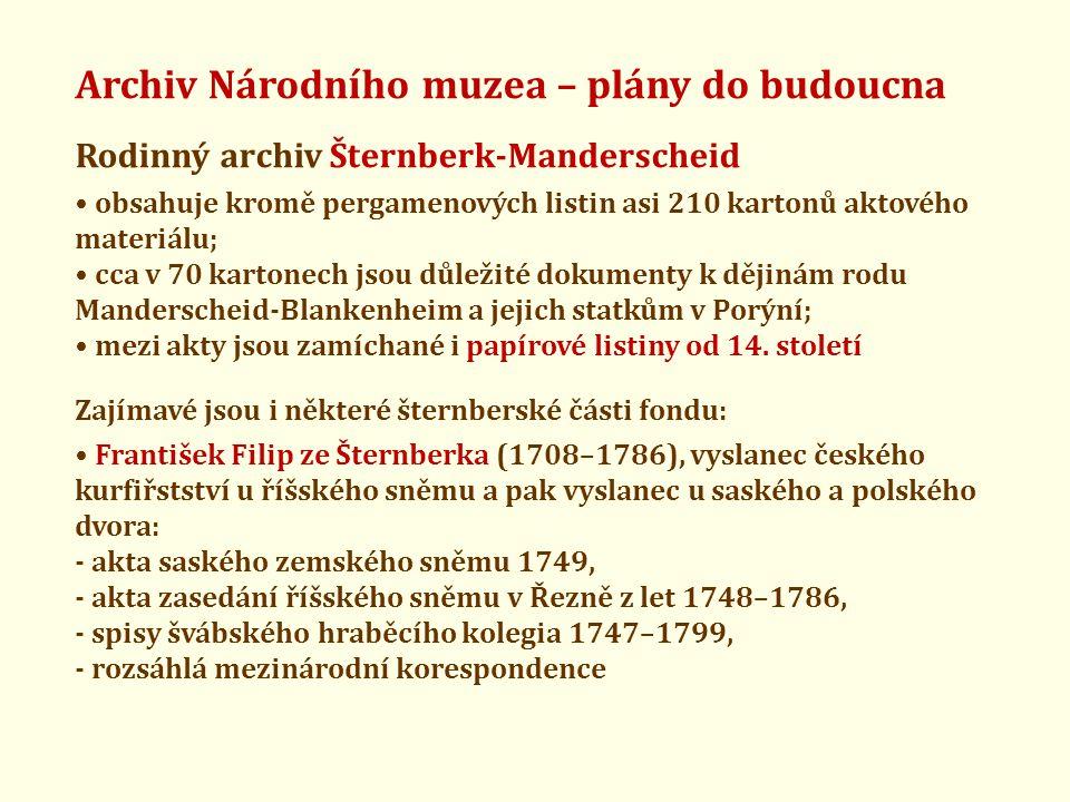 Archiv Národního muzea – plány do budoucna Rodinný archiv Šternberk-Manderscheid • obsahuje kromě pergamenových listin asi 210 kartonů aktového materiálu; • cca v 70 kartonech jsou důležité dokumenty k dějinám rodu Manderscheid-Blankenheim a jejich statkům v Porýní; • mezi akty jsou zamíchané i papírové listiny od 14.