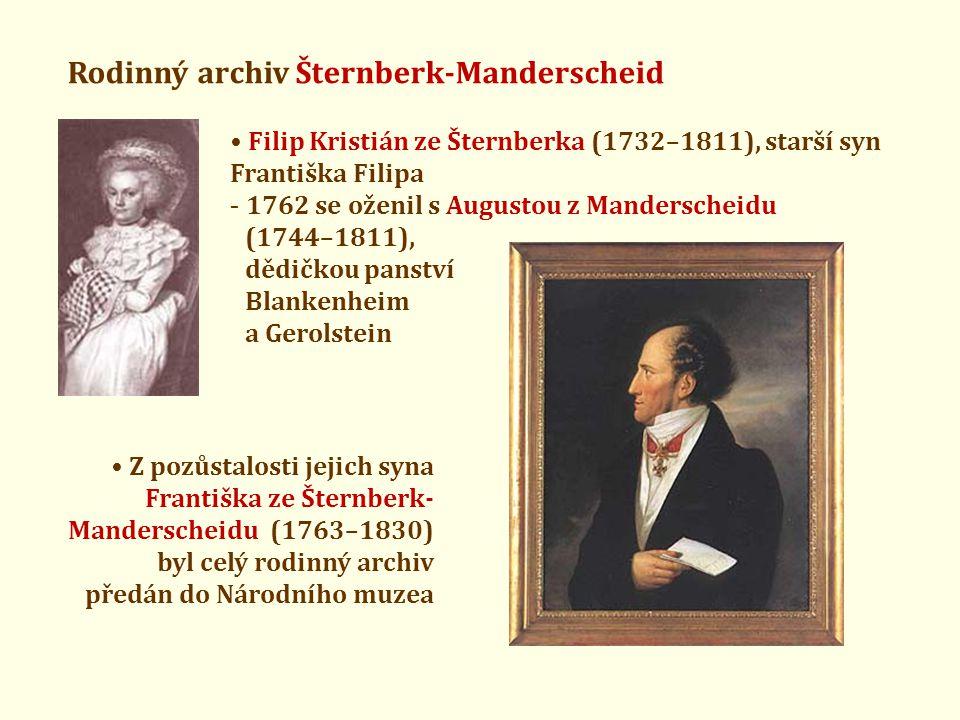 Rodinný archiv Šternberk-Manderscheid • Filip Kristián ze Šternberka (1732–1811), starší syn Františka Filipa - 1762 se oženil s Augustou z Manderscheidu (1744–1811), dědičkou panství Blankenheim a Gerolstein • Z pozůstalosti jejich syna Františka ze Šternberk- Manderscheidu (1763–1830) byl celý rodinný archiv předán do Národního muzea