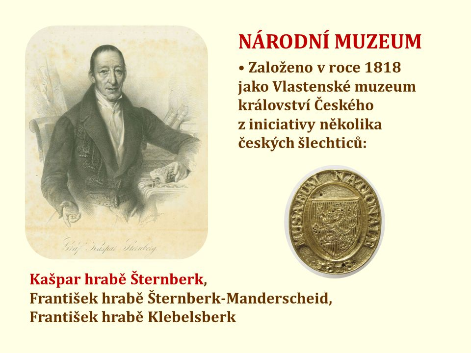NÁRODNÍ MUZEUM • Založeno v roce 1818 jako Vlastenské muzeum království Českého z iniciativy několika českých šlechticů: Kašpar hrabě Šternberk, Frant