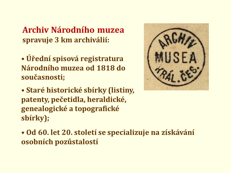 Archiv Národního muzea spravuje 3 km archiválií: • Úřední spisová registratura Národního muzea od 1818 do současnosti; • Staré historické sbírky (list