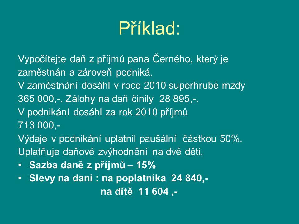 Příklad: Vypočítejte daň z příjmů pana Černého, který je zaměstnán a zároveň podniká. V zaměstnání dosáhl v roce 2010 superhrubé mzdy 365 000,-. Záloh