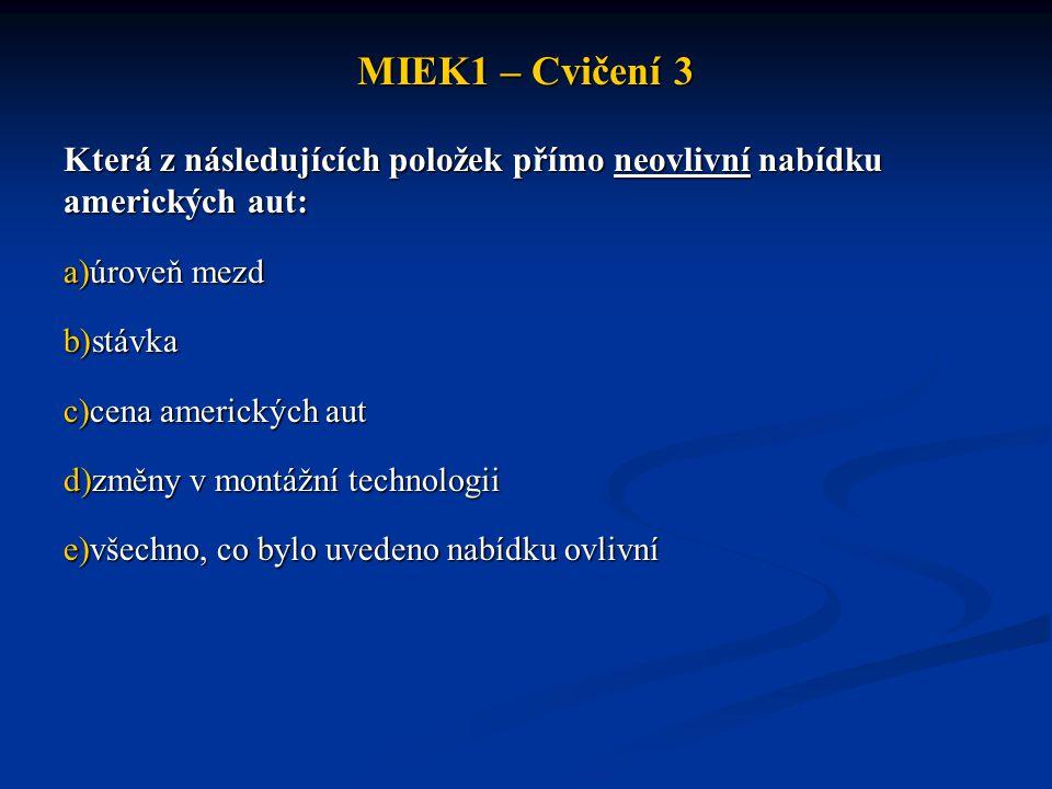 MIEK1 – Cvičení 3 Která z následujících položek přímo neovlivní nabídku amerických aut: a)úroveň mezd b)stávka c)cena amerických aut d)změny v montážn