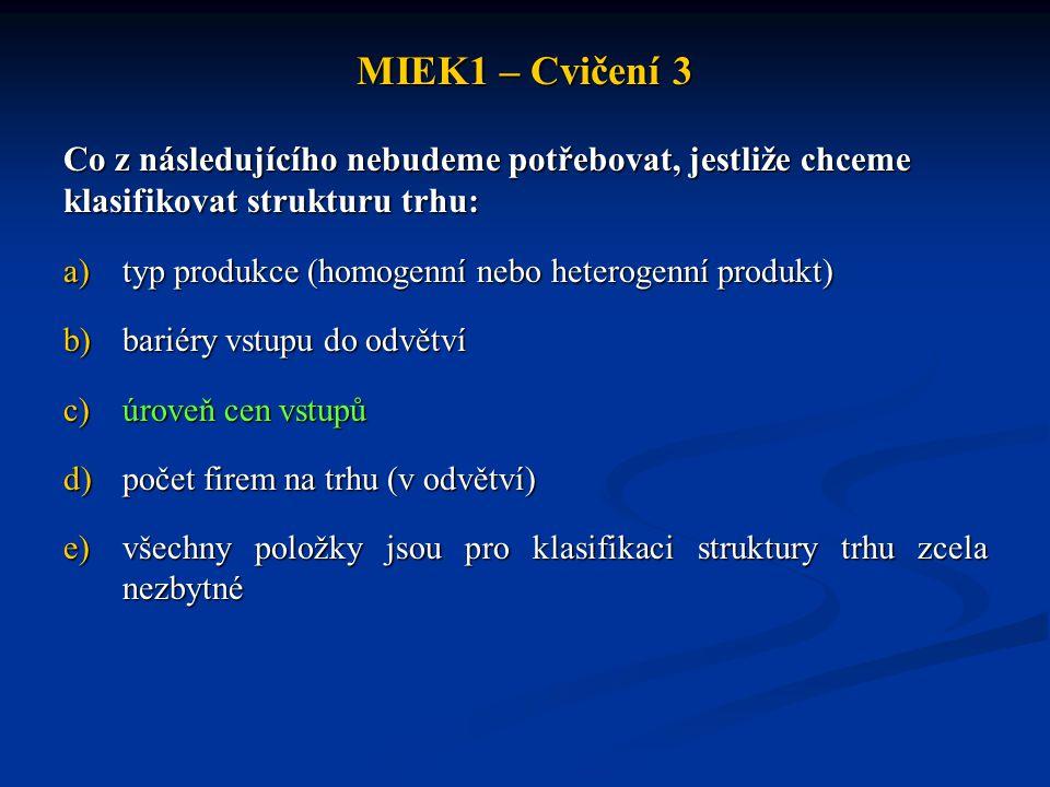 MIEK1 – Cvičení 3 Co z následujícího nebudeme potřebovat, jestliže chceme klasifikovat strukturu trhu: a)typ produkce (homogenní nebo heterogenní prod