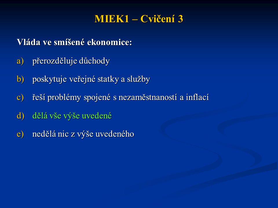 MIEK1 – Cvičení 3 Vláda ve smíšené ekonomice: a)přerozděluje důchody b)poskytuje veřejné statky a služby c)řeší problémy spojené s nezaměstnaností a i