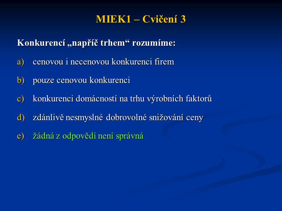 """MIEK1 – Cvičení 3 Konkurencí """"napříč trhem"""" rozumíme: a)cenovou i necenovou konkurenci firem b)pouze cenovou konkurenci c)konkurenci domácností na trh"""