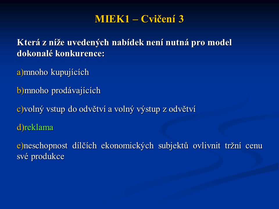 MIEK1 – Cvičení 3 Která z níže uvedených nabídek není nutná pro model dokonalé konkurence: a)mnoho kupujících b)mnoho prodávajících c)volný vstup do o